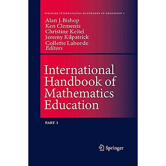 International Handbook of Mathematics Education by Edited by Alan Bishop & Edited by M A Ken Clements & Edited by Christine Keitel Kreidt & Edited by Jeremy Kilpatrick & Edited by Colette Laborde