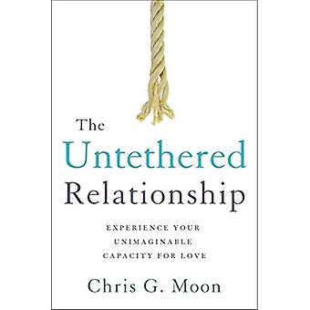 The Untethered Relationship:� Experience Your Unimaginable Capacity for Love