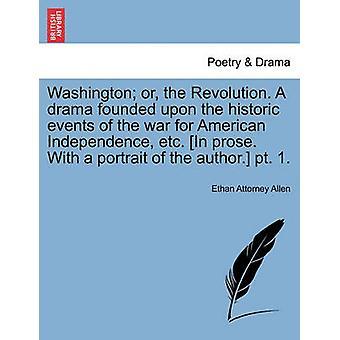 Washington eller revolutionen. En drama baseret på de historiske begivenheder i krigen for amerikansk uafhængighed osv. I prosa. Med et portræt af forfatteren. pt. 1. af Allen & Ethan Attorney