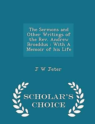 The Sermons and Other Writings of the Rev. Andrew Broaddus  With A Memoir of his Life  Scholars Choice Edition by Jeter & J W