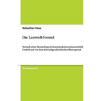 Die LasswellFormelVersuch einer Beurteilung im kommunikationswissenschaftlichen Umfeld und vor dem rhetorikgeschichtlichen Hintergrund by Hoos & Sebastian