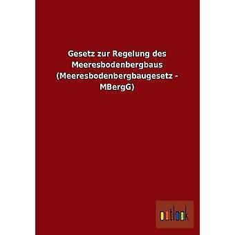 Gesetz Zur Regelung Des Meeresbodenbergbaus Meeresbodenbergbaugesetz Mbergg Ohne autor
