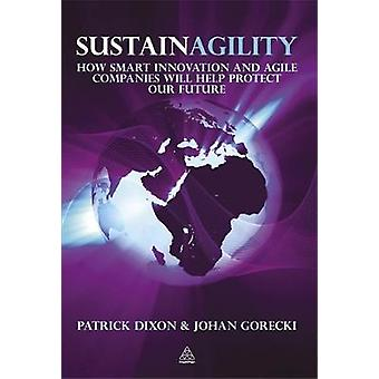 Sustainagility How Smart Innovation and Agile Companies Will Help Protect Our Future by Dixon & Patrick