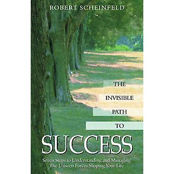 The Invisible Path to Success  Seven Steps to Understanding and Managing the Unseen Forces Shaping Your Life by Robert Scheinfeld