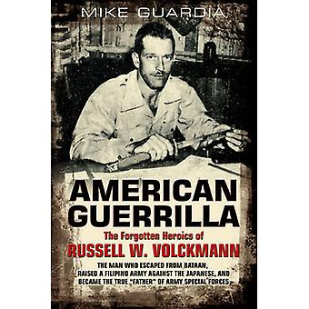 American Guerrilla the Forgotten Heroics of Russell W. Volckmann The Man Who Escaped from Bataan Raised a Filipino Army Against the Japanese and Became Father of Special Forces par Mike Guardia