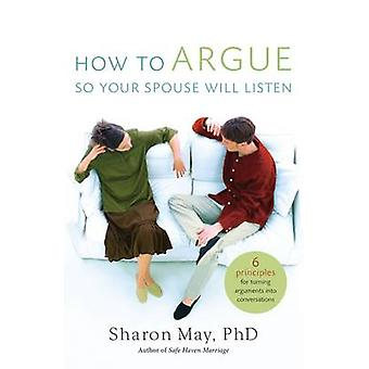 How To Argue So Your Spouse Will Listen  6 Principles for Turning Arguments into Conversations by Sharon May