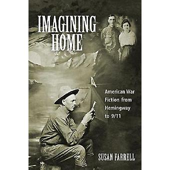 Imagining Home American War Fiction from Hemingway to 911 by Farrell & Susan
