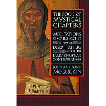 The Book of Mystical Chapters  Meditations on the Souls Ascent from the Desert Fathers and Other Early Christian Contemplatives by McGuckin & John Anthony