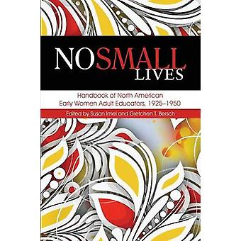 No Small Lives Handbook of North American Early Women Adult Educators 19251950 by Imel & Susan