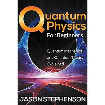 Quantum Physics For Beginners Quantum Mechanics and Quantum Theory Explained by Stephenson & Jason