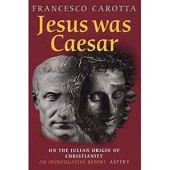 Jesus Was Caesar - On the Julian Origin of Christianity - An Investiga