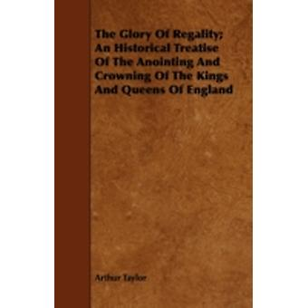 The Glory of Regality An Historical Treatise of the Anointing and Crowning of the Kings and Queens of England by Taylor & Arthur