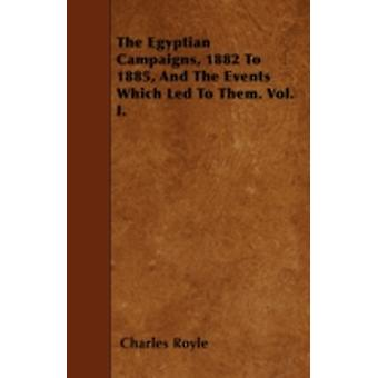 The Egyptian Campaigns 1882 To 1885 And The Events Which Led To Them. Vol. I. by Royle & Charles