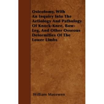 Osteotomy With An Inquiry Into The Aetiology And Pathology Of KnockKnee BowLeg And Other Osseous Deformities Of The Lower Limbs by Macewen & William