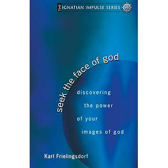 Seek the Face of God Discovering the Power of Your Images of God by Frielingsdorf & Karl