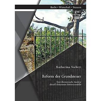 Reform der Grundsteuer. Eine konomische Analyse aktuell diskutierter Reformmodelle by Siebert & Katharina