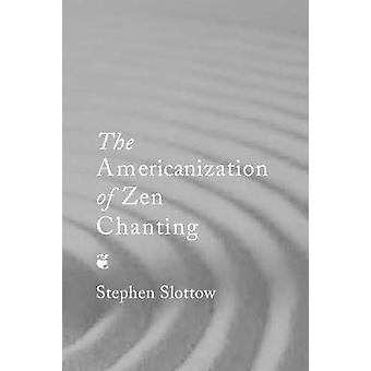 The Americanization of Zen Chanting by Stephen Slottow - 978157647250