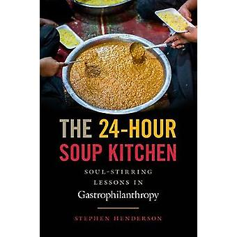 The 24-Hour Soup Kitchen - Soul-Stirring Lessons in Gastrophilanthropy