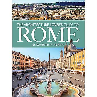 The Architecture Lover's Guide to Rome by Elizabeth F Heath - 9781526