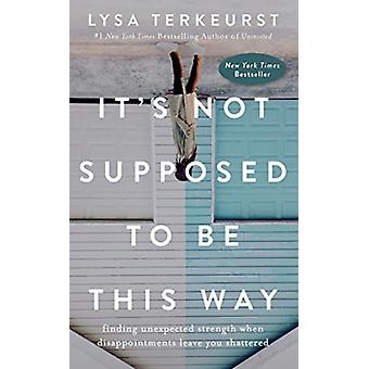 Det är inte tänkt att vara så här att hitta oväntad styrka när besvikelser lämnar dig krossad av berättaren Jolene Barto & Lysa TerKeurst