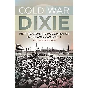 Cold War Dixie  Militarization and Modernization in the American South by Kari Frederickson