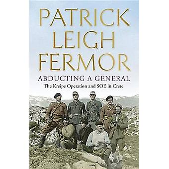 Abducting a General - The Kreipe Operation and SOE in Crete by Patrick