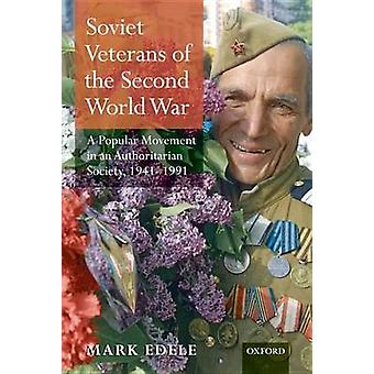 Soviet Veterans of the Second World War A Popular Movement in an Authoritarian Society 19411991 by Edele & Mark