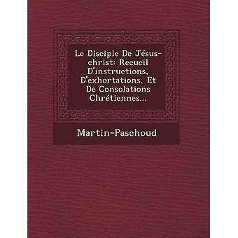 Le Disciple de JesusChrist Recueil DInstructions DExhortations Et de Consolations Chretiennes... by MartinPaschoud
