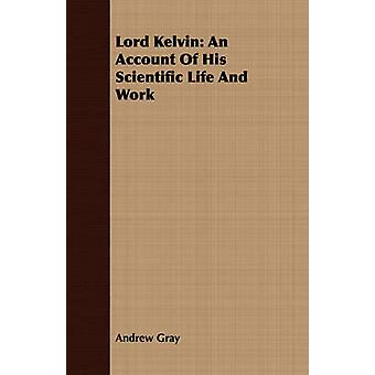 Lord Kelvin An Account Of His Scientific Life And Work by Gray & Andrew