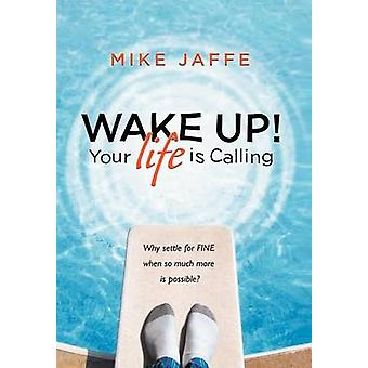Wake Up Your Life Is Calling Why Settle for Fine When So Much More Is Possible by Jaffe & Mike