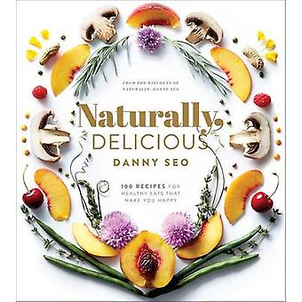 Naturally Delicious - 100 Recipes for Healthy Eats That Make You Happy