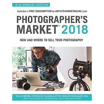 Photographers Market 2018  How and Where to Sell Your Photography Includes a FREE subscription to ArtistsMarketOnline.com 41st Annual Edition Tips on Starting a photography business Getting free by Edited by Noel Rivera