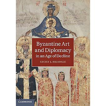 Byzantine Art and Diplomacy in an Age of Decline by Hilsdale & Cecily J.