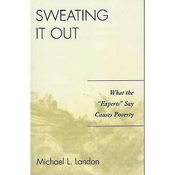 Sweating It Out What the Experts Say Causes Poverty by Landon & Michael L.