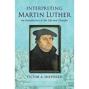 Interpreting Martin Luther An Introduction to His Life and Thought by Shepherd & Victor A.