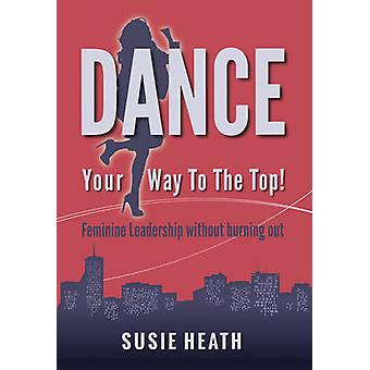 Dance Your Way to the Top  Feminine Leadership without burning out by Heath & Susie