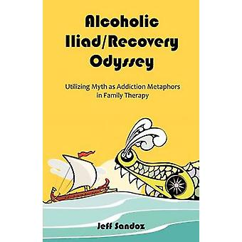 Alcoholic IliadRecovery Odyssey Utilizing Myth as Addiction Metaphors in Family Therapy by Sandoz & Jeff