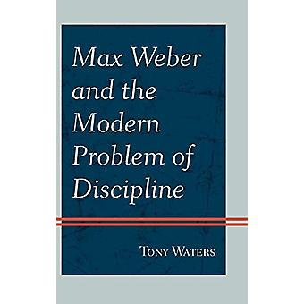 Max Weber and the Modern Problem of Discipline by Tony Waters - 97807