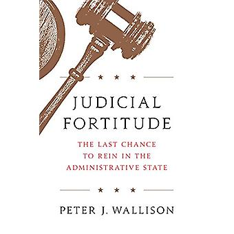 Judicial Fortitude - The Last Chance to Rein In the Administrative Sta