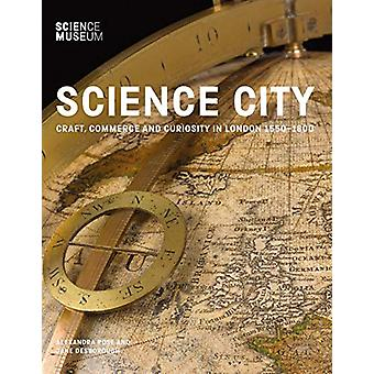 Science City - Craft - Commerce and Curiosity in London 1550-1800 by A