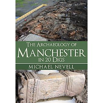 Archaeology of Manchester in 20 Digs by Mike Nevell