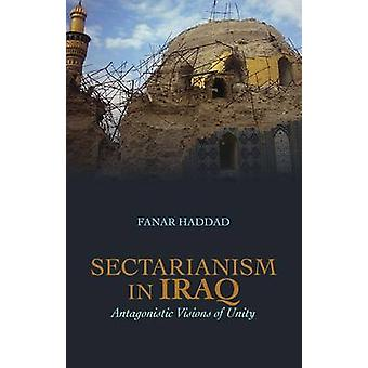 Sectarianism in Iraq - Antagonistic Visions of Unity by Fanar Haddad -