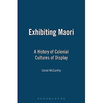Exhibiting Maori A History of Colonial Cultures of Display