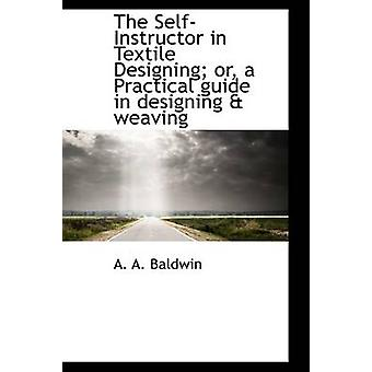 The SelfInstructor in Textile Designing or a Practical guide in designing  weaving by Baldwin & A. A.