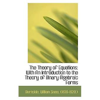 The Theory of Equations With An Introduction to the Theory of Binary Algebraic Forms by Burnside