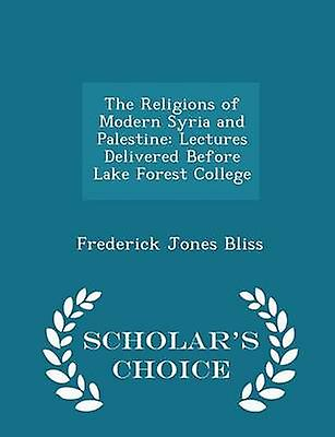 The Religions of Modern Syria and Palestine Lectures Delivered Before Lake Forest College  Scholars Choice Edition by Bliss & Frederick Jones