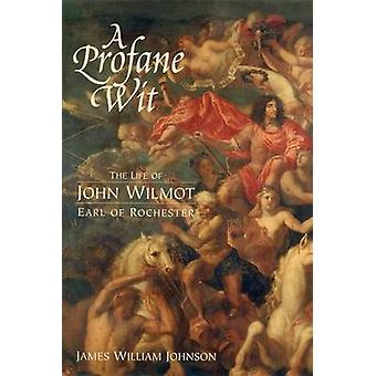 A Profane Wit The Life of John Wilmot Earl of Rochester by Johnson & James William