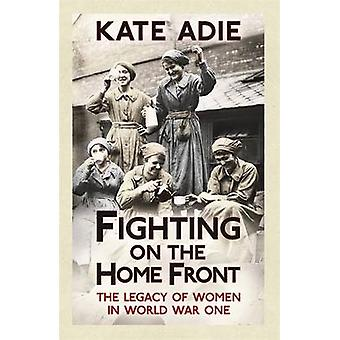 Fighting on the Home Front - The Legacy of Women in World War One by K