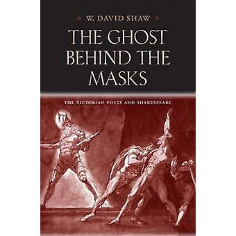 The Ghost Behind the Masks - The Victorian Poets and Shakespeare by W.