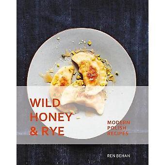 Wild Honey and Rye - Modern Polish Recipes by Ren Behan - 978162371998